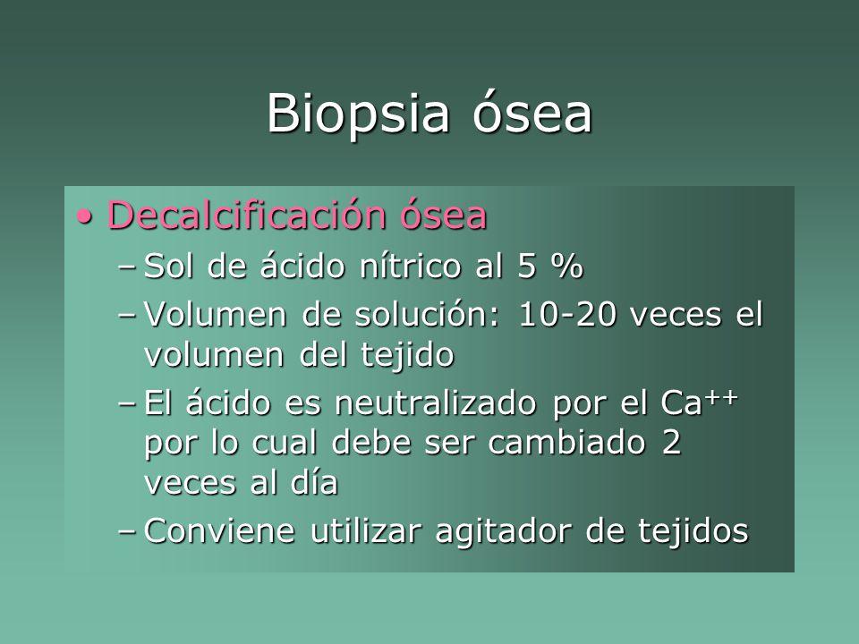 Biopsia ósea Decalcificación óseaDecalcificación ósea –Sol de ácido nítrico al 5 % –Volumen de solución: 10-20 veces el volumen del tejido –El ácido es neutralizado por el Ca ++ por lo cual debe ser cambiado 2 veces al día –Conviene utilizar agitador de tejidos