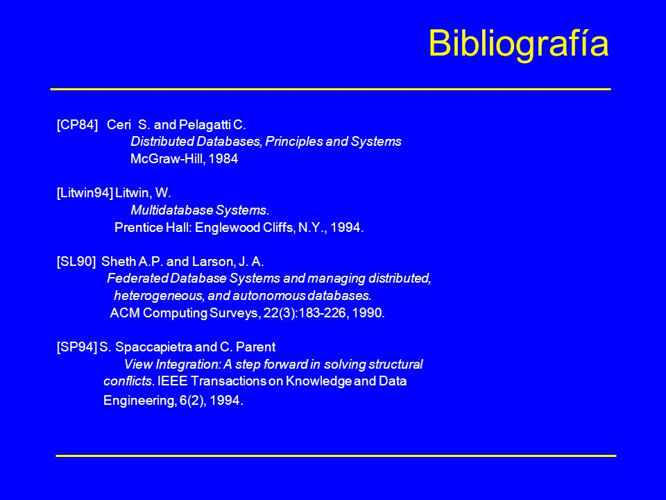 Bibliografía [CP84] Ceri S. and Pelagatti C. Distributed Databases, Principles and Systems McGraw-Hill, 1984 [Litwin94] Litwin, W. Multidatabase Syste