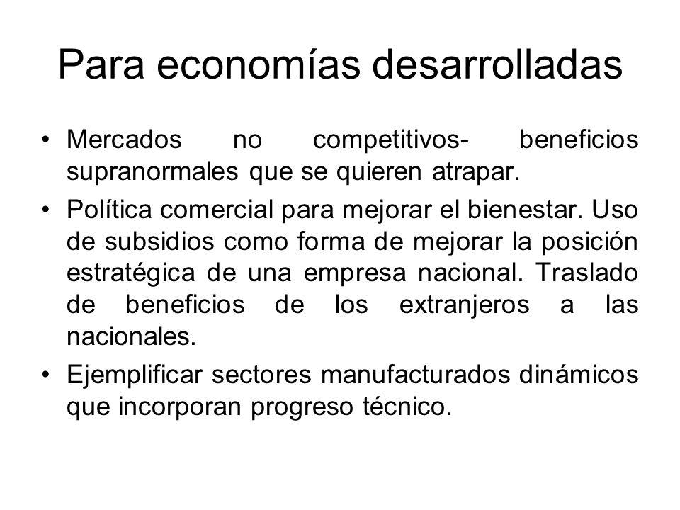 Para economías desarrolladas Mercados no competitivos- beneficios supranormales que se quieren atrapar. Política comercial para mejorar el bienestar.