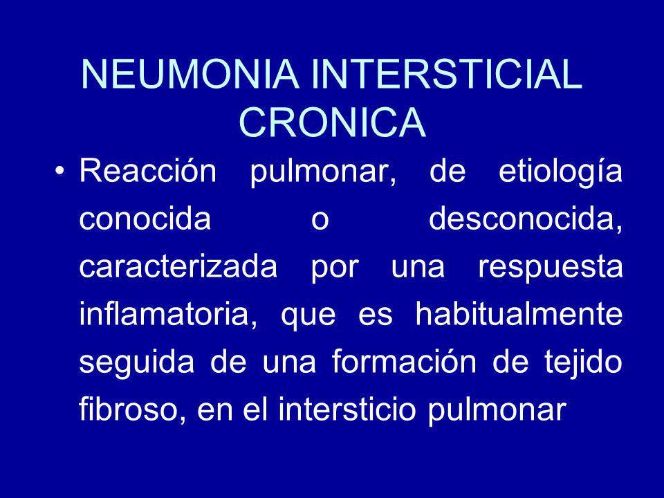 NEUMONIA INTERSTICIAL CRONICA Reacción pulmonar, de etiología conocida o desconocida, caracterizada por una respuesta inflamatoria, que es habitualmente seguida de una formación de tejido fibroso, en el intersticio pulmonar