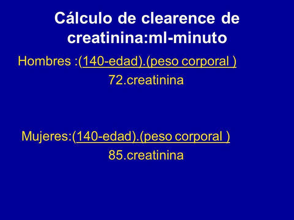 Cálculo de clearence de creatinina:ml-minuto Hombres :(140-edad).(peso corporal ) 72.creatinina Mujeres:(140-edad).(peso corporal ) 85.creatinina
