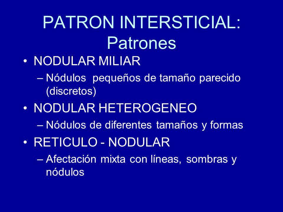 PATRON INTERSTICIAL: Patrones NODULAR MILIAR –Nódulos pequeños de tamaño parecido (discretos) NODULAR HETEROGENEO –Nódulos de diferentes tamaños y formas RETICULO - NODULAR –Afectación mixta con líneas, sombras y nódulos