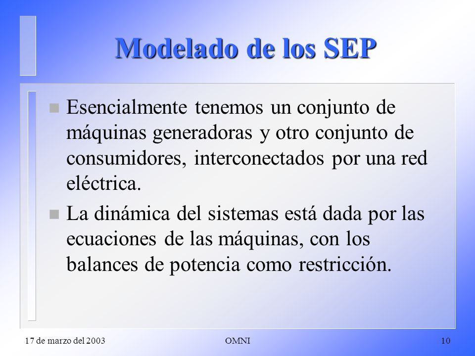 17 de marzo del 2003OMNI10 Modelado de los SEP n Esencialmente tenemos un conjunto de máquinas generadoras y otro conjunto de consumidores, interconectados por una red eléctrica.