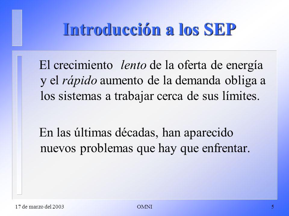 17 de marzo del 2003OMNI5 Introducción a los SEP El crecimiento lento de la oferta de energía y el rápido aumento de la demanda obliga a los sistemas a trabajar cerca de sus límites.