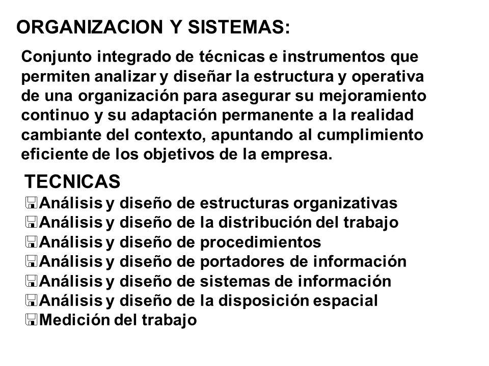 ORGANIZACION Y SISTEMAS: Conjunto integrado de técnicas e instrumentos que permiten analizar y diseñar la estructura y operativa de una organización p