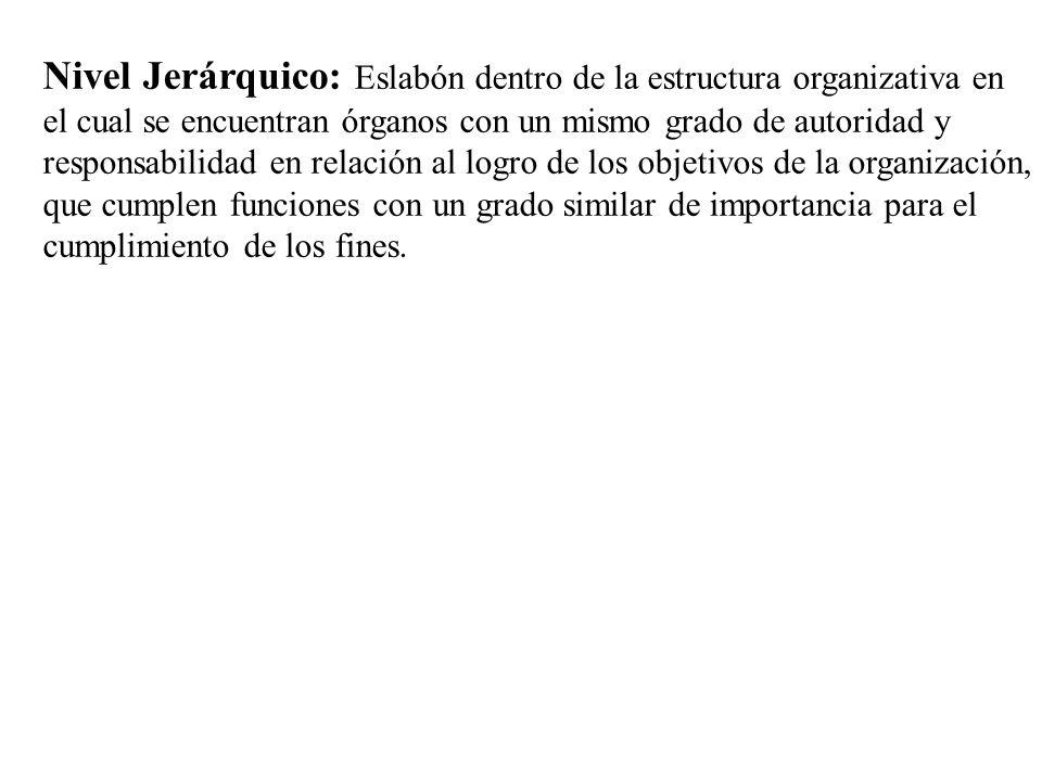 Nivel Jerárquico: Eslabón dentro de la estructura organizativa en el cual se encuentran órganos con un mismo grado de autoridad y responsabilidad en r