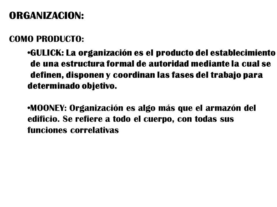 ORGANIZACION: COMO PRODUCTO: GULICK: La organización es el producto del establecimiento de una estructura formal de autoridad mediante la cual se defi