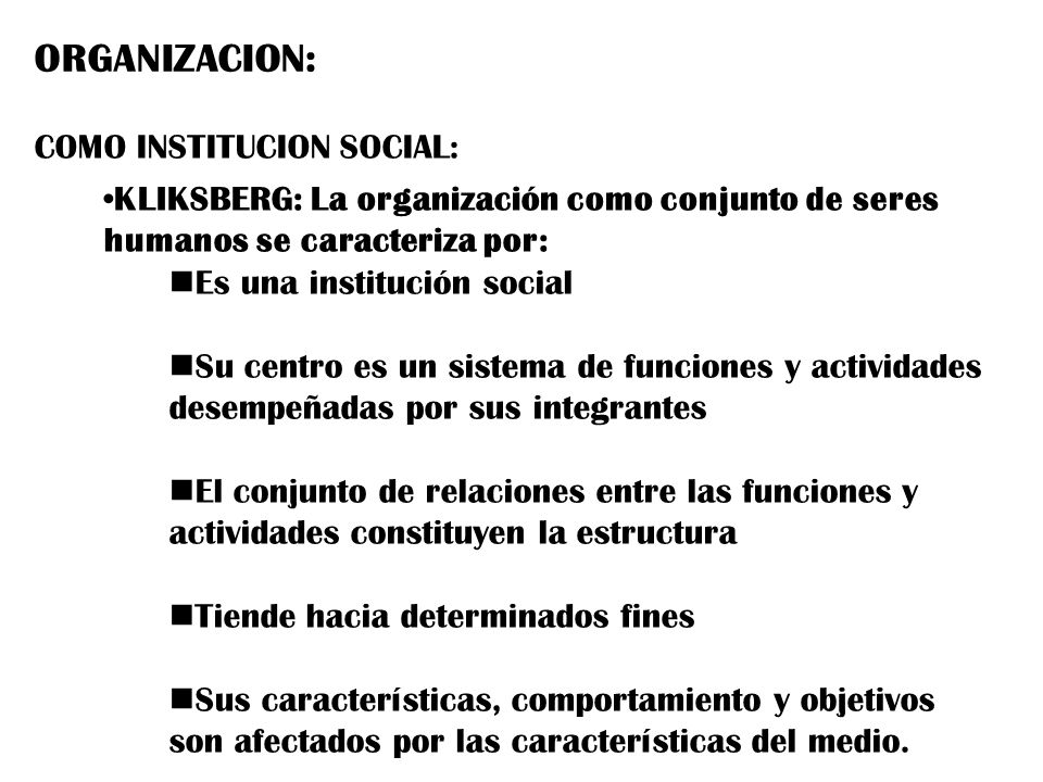 ORGANIZACION: COMO INSTITUCION SOCIAL: KLIKSBERG: La organización como conjunto de seres humanos se caracteriza por: Es una institución social Su cent