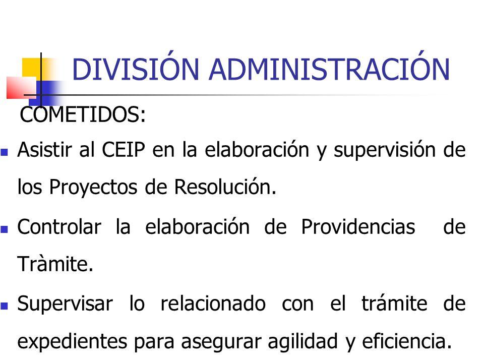 DIVISIÓN ADMINISTRACIÓN COMETIDOS: Asistir al CEIP en la elaboración y supervisión de los Proyectos de Resolución. Controlar la elaboración de Provide