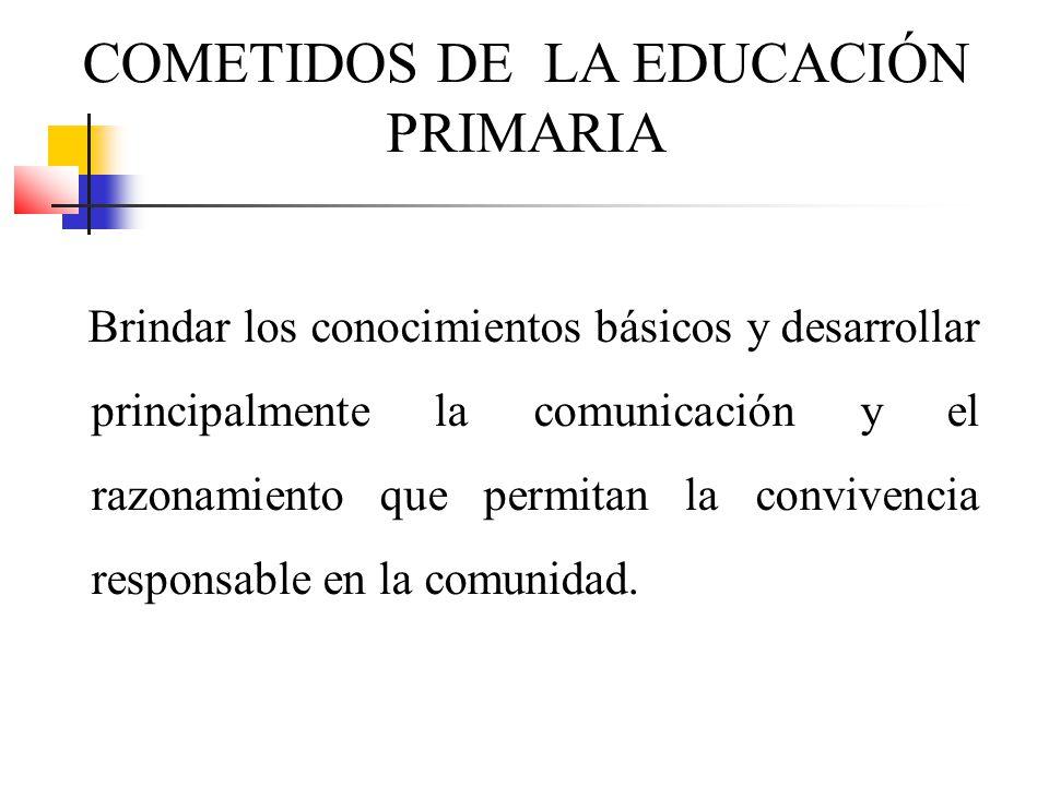 COMETIDOS DE LA EDUCACIÓN PRIMARIA Brindar los conocimientos básicos y desarrollar principalmente la comunicación y el razonamiento que permitan la co