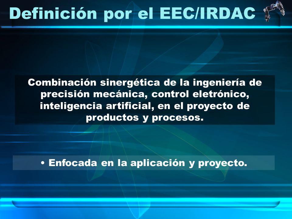 Definición por el EEC/IRDAC Enfocada en la aplicación y proyecto. Combinación sinergética de la ingeniería de precisión mecánica, control eletrónico,