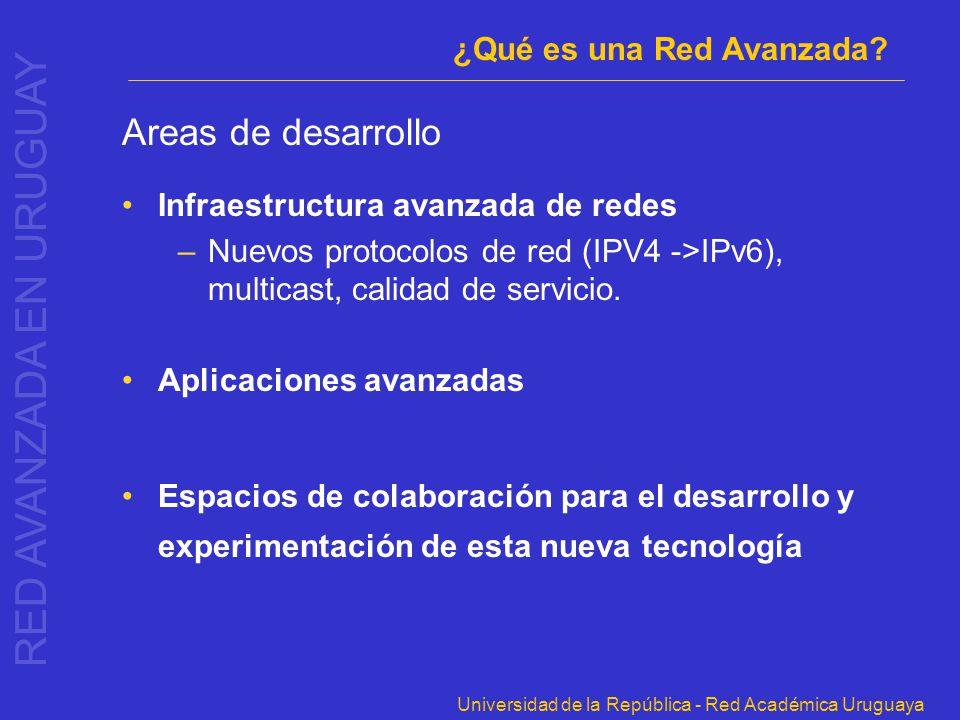 Universidad de la República - Red Académica Uruguaya Areas de desarrollo Infraestructura avanzada de redes –Nuevos protocolos de red (IPV4 ->IPv6), mu
