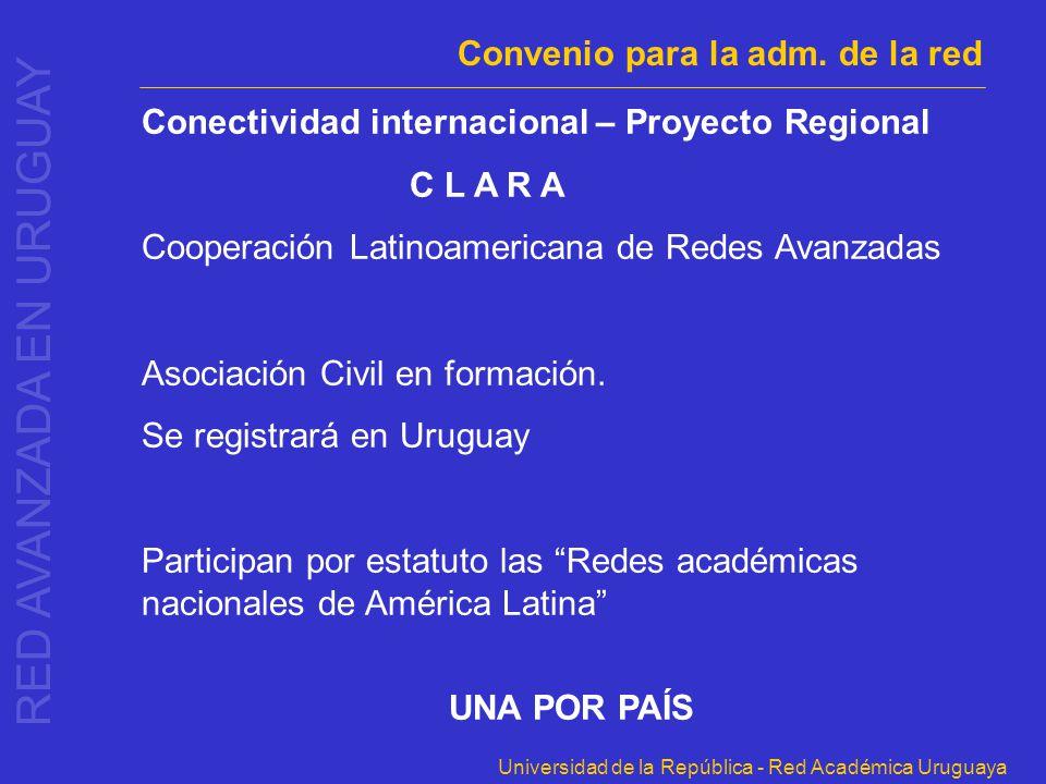 Universidad de la República - Red Académica Uruguaya Convenio para la adm. de la red Conectividad internacional – Proyecto Regional C L A R A Cooperac