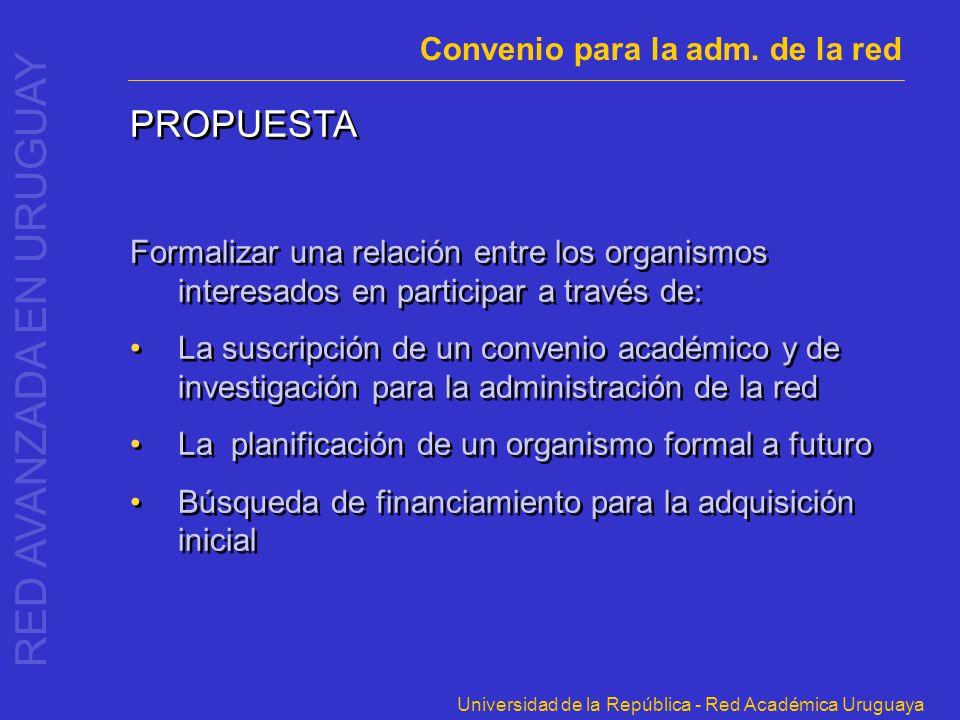 Universidad de la República - Red Académica Uruguaya PROPUESTA Formalizar una relación entre los organismos interesados en participar a través de: La
