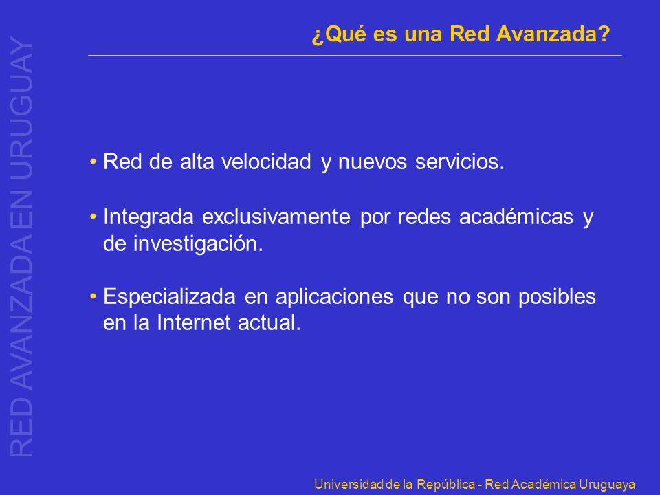 Universidad de la República - Red Académica Uruguaya Red de alta velocidad y nuevos servicios. Integrada exclusivamente por redes académicas y de inve