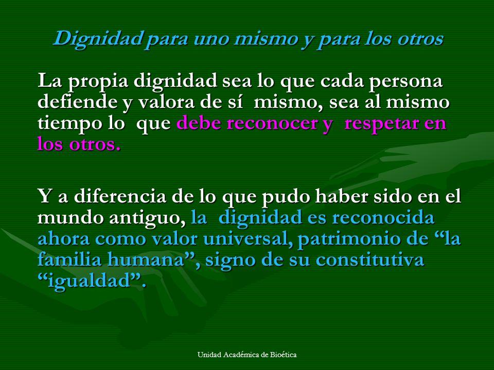 Unidad Académica de Bioética Dignidad para uno mismo y para los otros La propia dignidad sea lo que cada persona defiende y valora de sí mismo, sea al