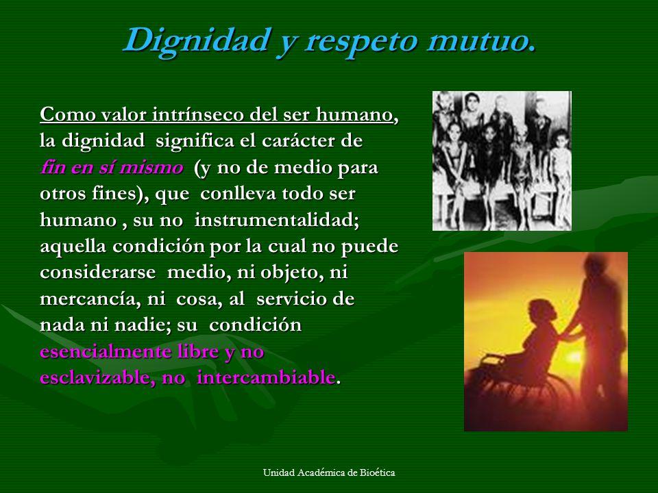 Unidad Académica de Bioética Dignidad y respeto mutuo. Como valor intrínseco del ser humano, la dignidad significa el carácter de fin en sí mismo (y n