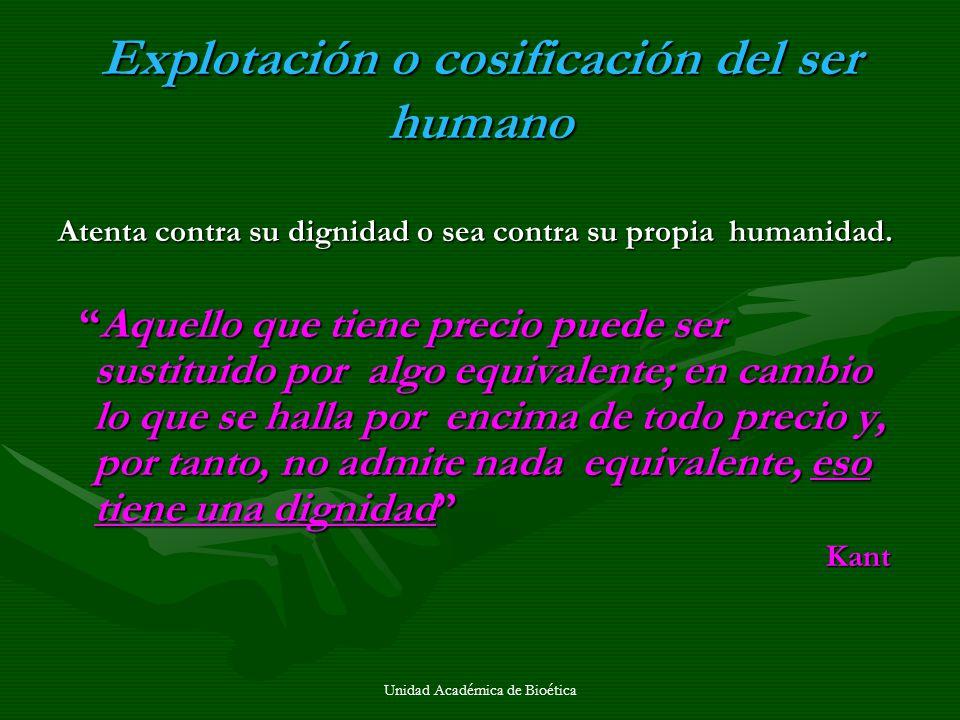 Unidad Académica de Bioética Explotación o cosificación del ser humano Atenta contra su dignidad o sea contra su propia humanidad. Aquello que tiene p