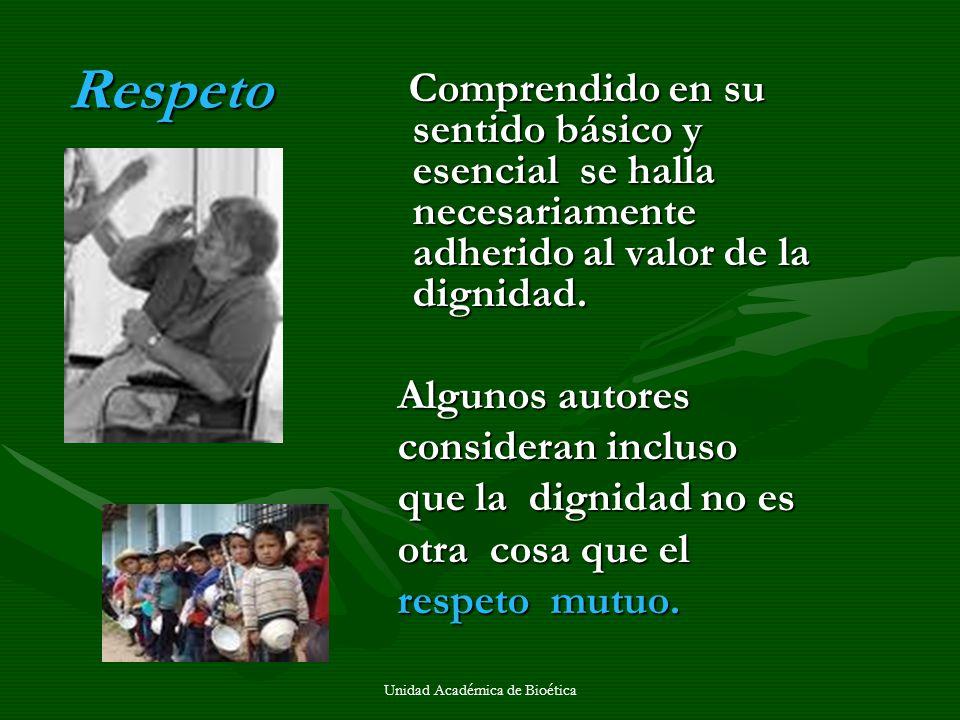Unidad Académica de Bioética Respeto Comprendido en su sentido básico y esencial se halla necesariamente adherido al valor de la dignidad. Comprendido