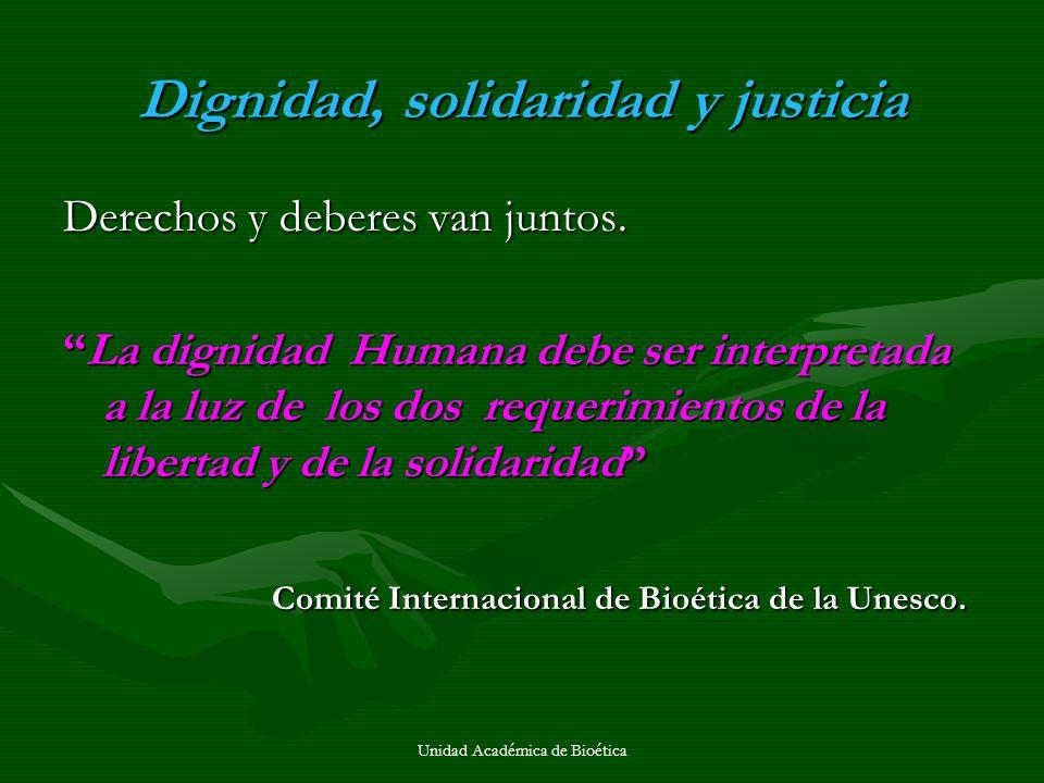 Unidad Académica de Bioética Dignidad, solidaridad y justicia Derechos y deberes van juntos. La dignidad Humana debe ser interpretada a la luz de los