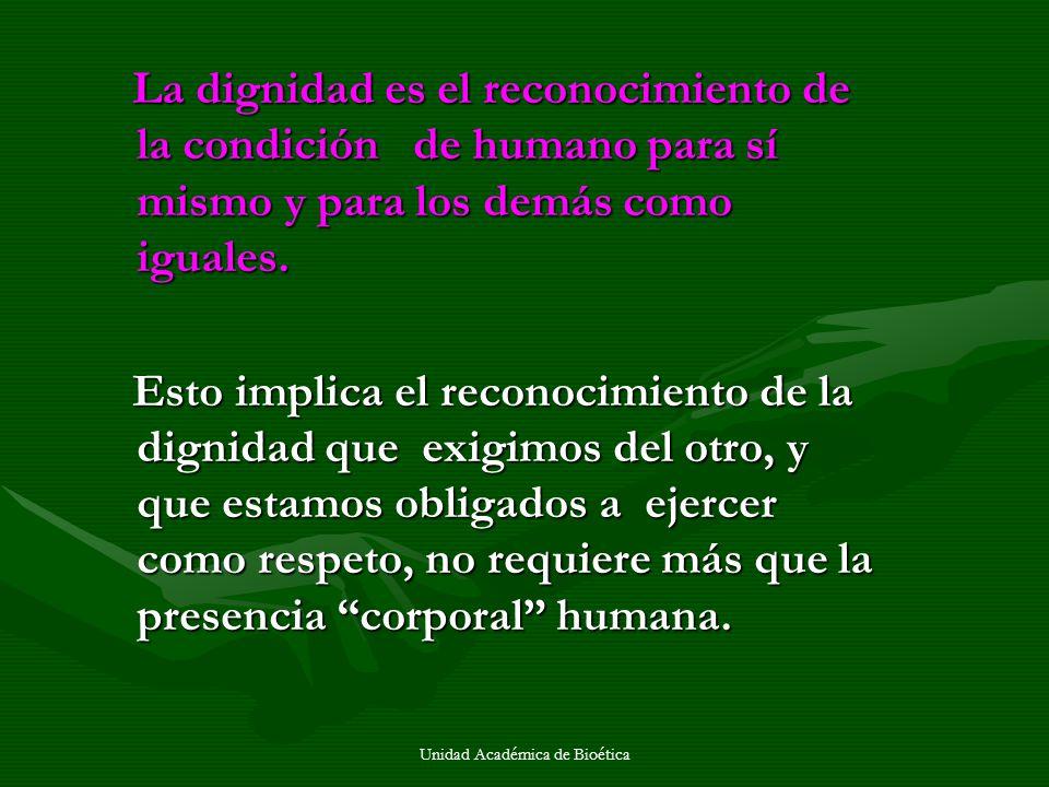Unidad Académica de Bioética La dignidad es el reconocimiento de la condición de humano para sí mismo y para los demás como iguales. La dignidad es el
