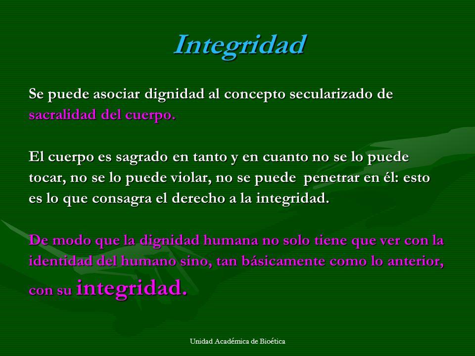 Integridad Se puede asociar dignidad al concepto secularizado de sacralidad del cuerpo. El cuerpo es sagrado en tanto y en cuanto no se lo puede tocar