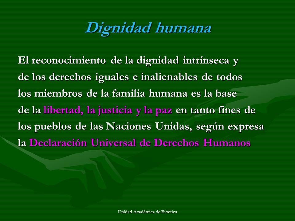 Unidad Académica de Bioética Todos los seres humanos nacen iguales en dignidad Todos los seres humanos nacen iguales en dignidad Carta de las Naciones Carta de las Naciones Unidas Unidas