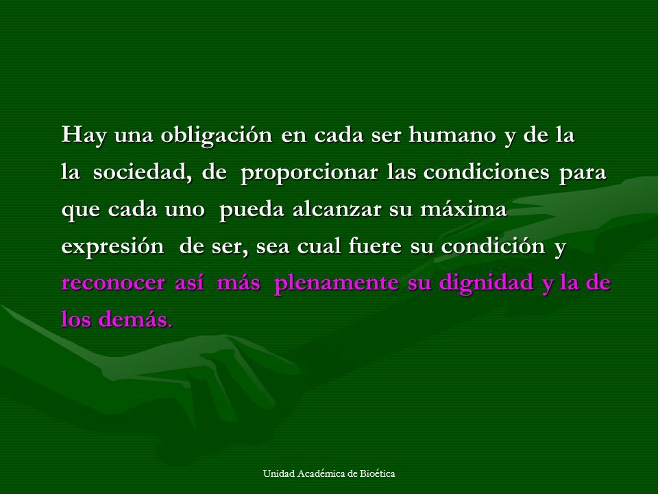Unidad Académica de Bioética Hay una obligación en cada ser humano y de la la sociedad, de proporcionar las condiciones para que cada uno pueda alcanz