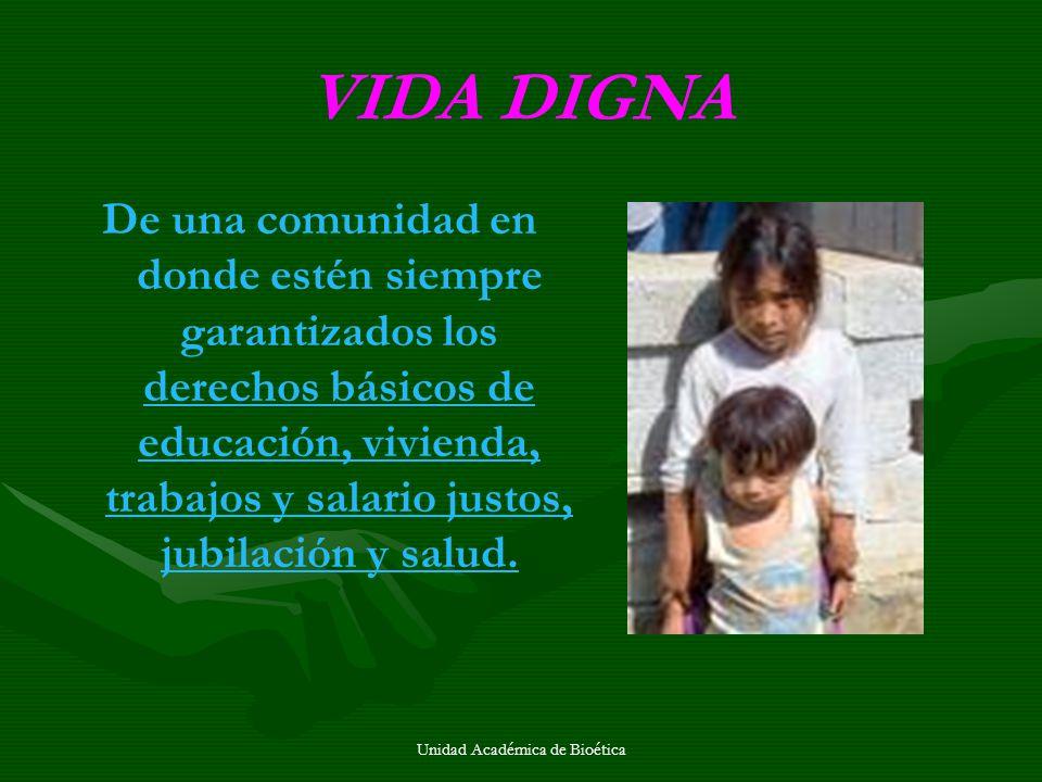 Unidad Académica de Bioética VIDA DIGNA De una comunidad en donde estén siempre garantizados los derechos básicos de educación, vivienda, trabajos y s