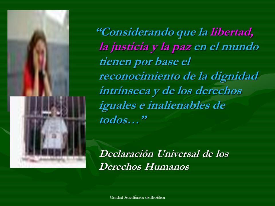Unidad Académica de Bioética Considerando que la libertad, la justicia y la paz en el mundo tienen por base el reconocimiento de la dignidad intrínsec