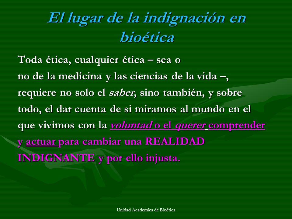 Unidad Académica de Bioética El lugar de la indignación en bioética Toda ética, cualquier ética – sea o no de la medicina y las ciencias de la vida –,