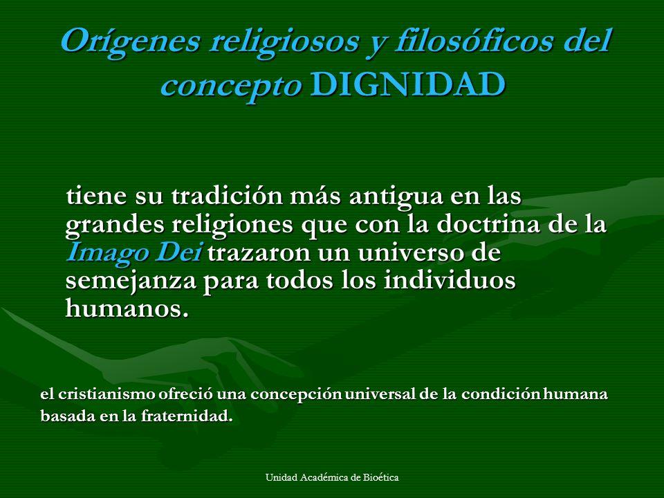 Unidad Académica de Bioética Orígenes religiosos y filosóficos del concepto DIGNIDAD tiene su tradición más antigua en las grandes religiones que con