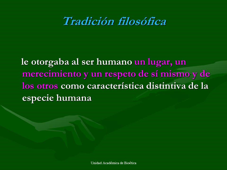 Unidad Académica de Bioética Tradición filosófica le otorgaba al ser humano un lugar, un merecimiento y un respeto de sí mismo y de los otros como car
