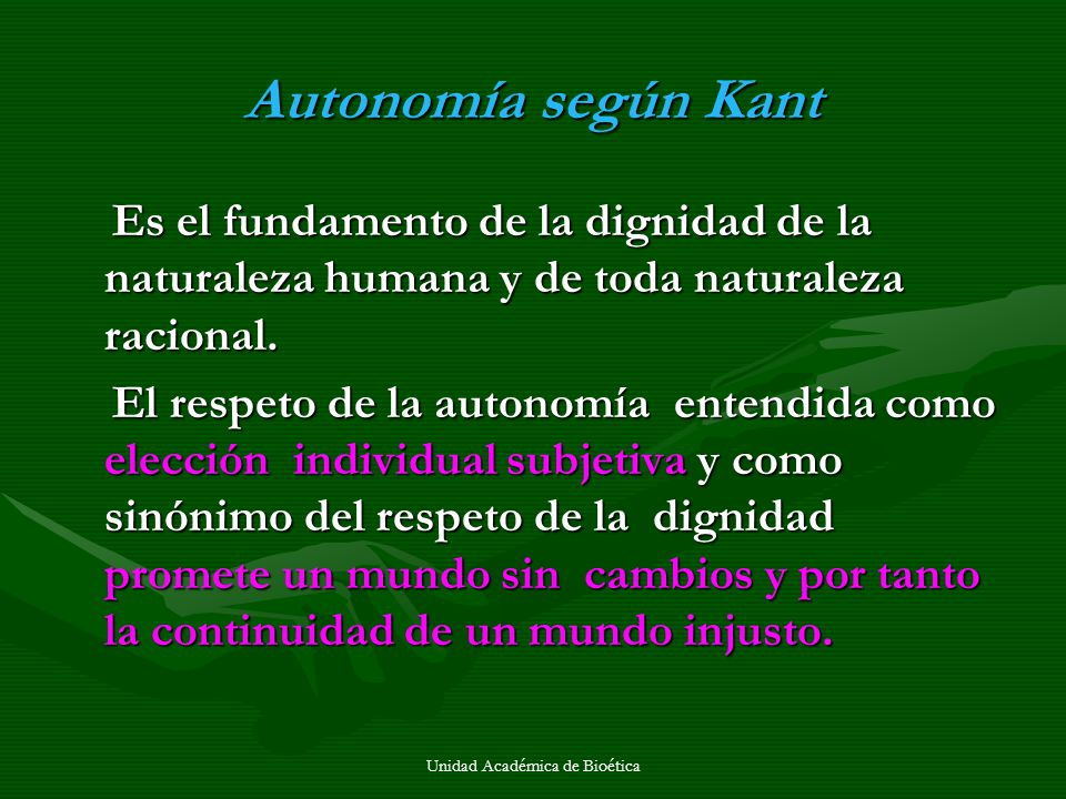Unidad Académica de Bioética Autonomía según Kant Es el fundamento de la dignidad de la naturaleza humana y de toda naturaleza racional. Es el fundame
