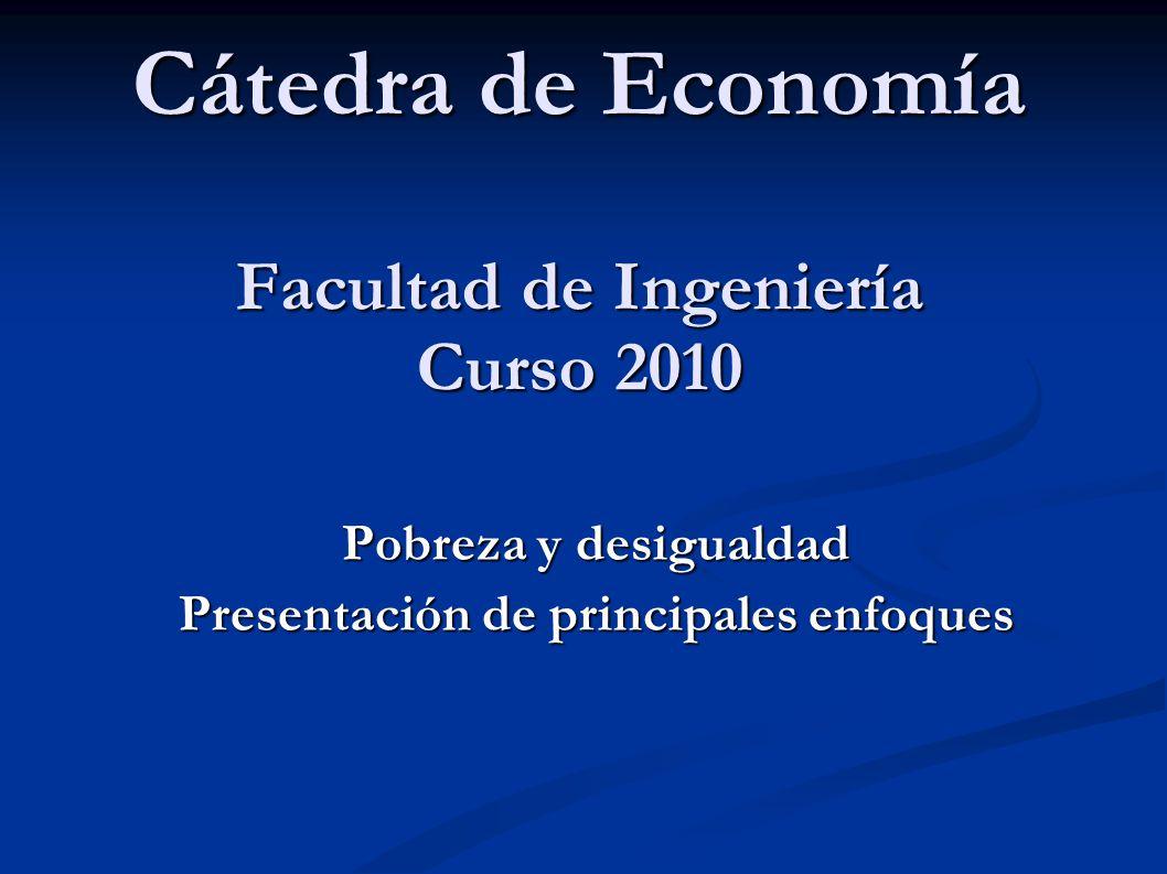Cátedra de Economía Facultad de Ingeniería Curso 2010 Pobreza y desigualdad Presentación de principales enfoques
