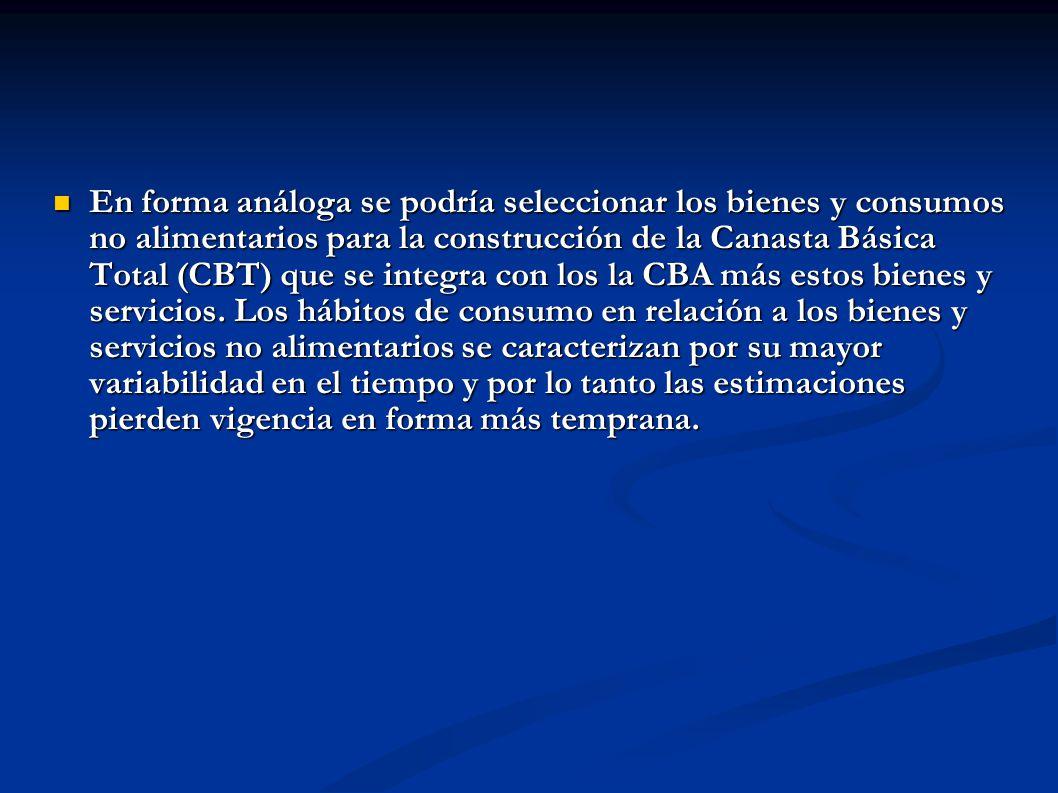 En forma análoga se podría seleccionar los bienes y consumos no alimentarios para la construcción de la Canasta Básica Total (CBT) que se integra con los la CBA más estos bienes y servicios.
