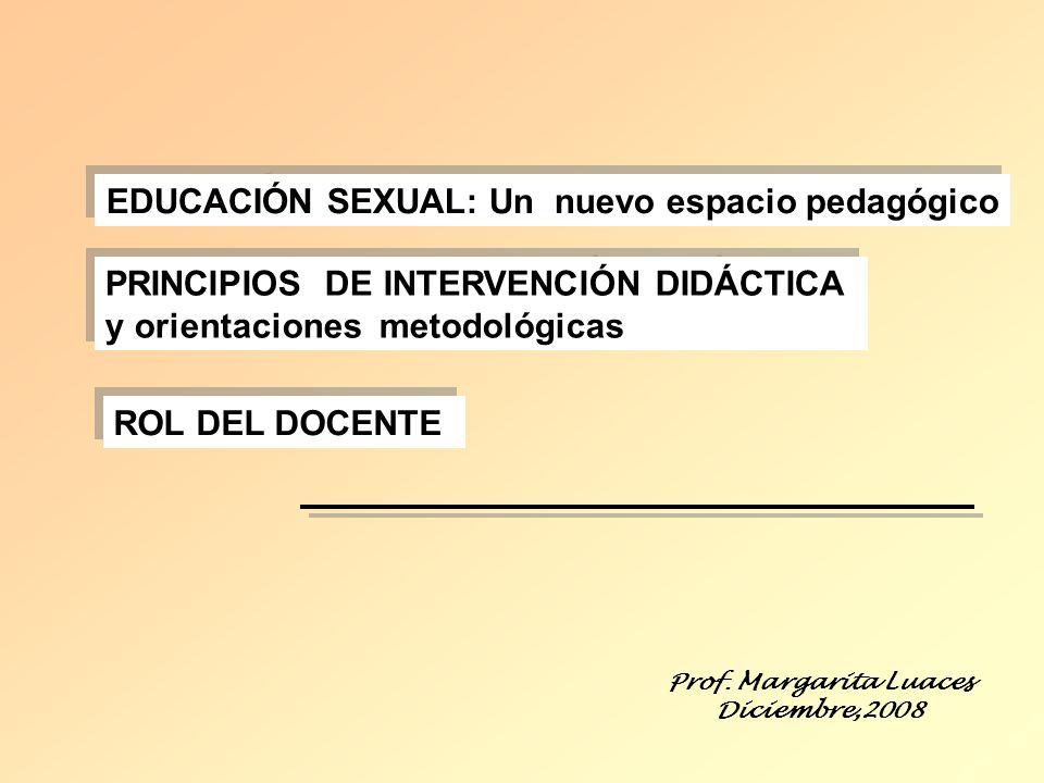 EDUCACIÓN SEXUAL: Un nuevo espacio pedagógico Prof. Margarita Luaces Diciembre,2008 PRINCIPIOS DE INTERVENCIÓN DIDÁCTICA y orientaciones metodológicas