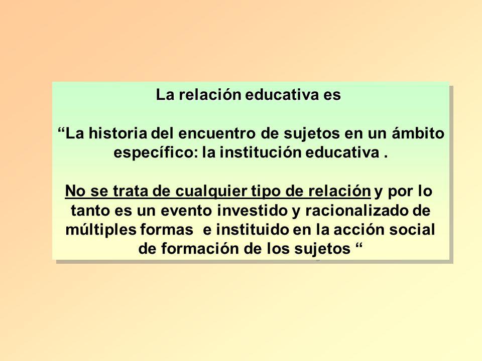 La relación educativa es La historia del encuentro de sujetos en un ámbito específico: la institución educativa. No se trata de cualquier tipo de rela
