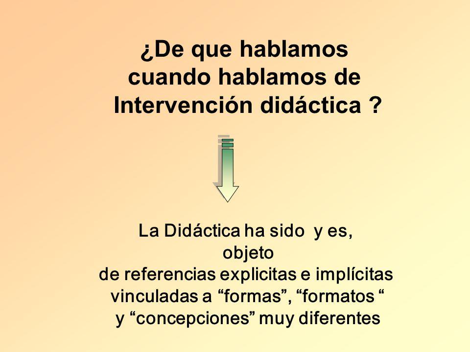 ¿De que hablamos cuando hablamos de Intervención didáctica ? La Didáctica ha sido y es, objeto de referencias explicitas e implícitas vinculadas a for