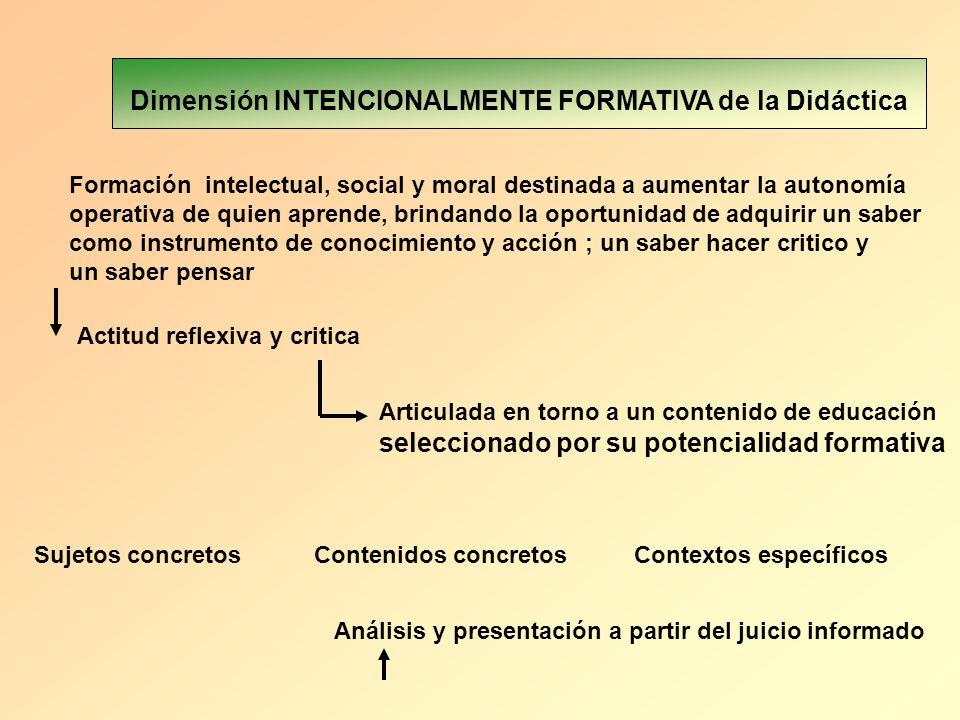 Dimensión INTENCIONALMENTE FORMATIVA de la Didáctica Formación intelectual, social y moral destinada a aumentar la autonomía operativa de quien aprend