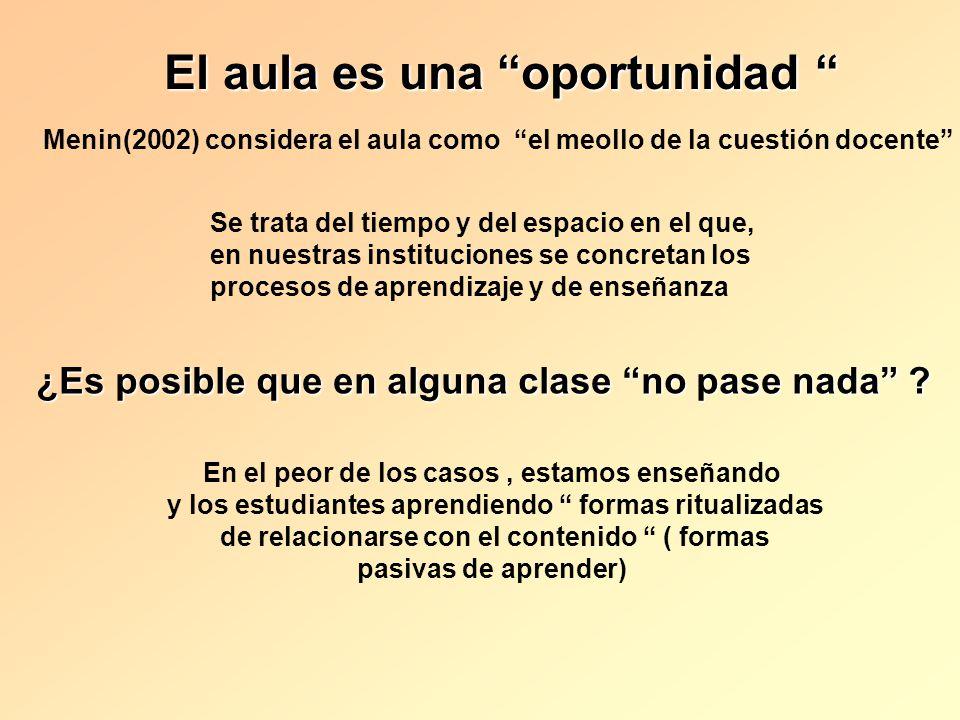 El aula es una oportunidad El aula es una oportunidad Menin(2002) considera el aula como el meollo de la cuestión docente Se trata del tiempo y del es