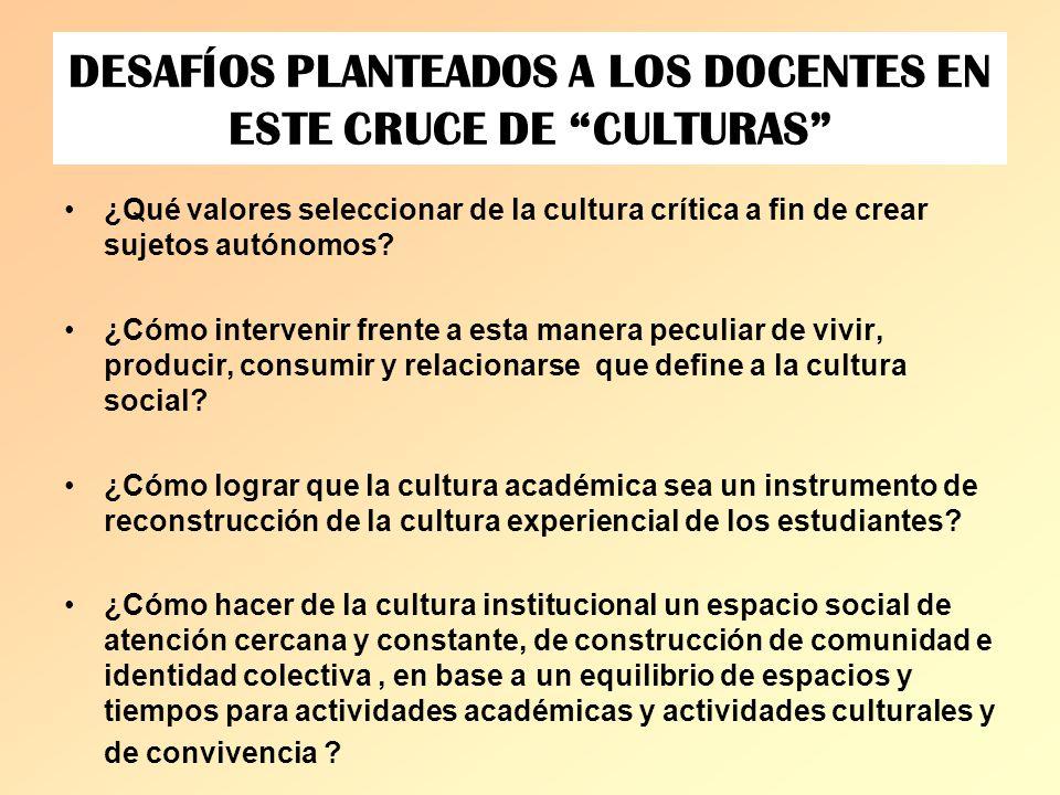 DESAFÍOS PLANTEADOS A LOS DOCENTES EN ESTE CRUCE DE CULTURAS ¿Qué valores seleccionar de la cultura crítica a fin de crear sujetos autónomos? ¿Cómo in