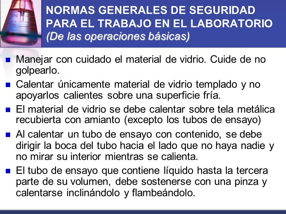 (De las operaciones básicas) NORMAS GENERALES DE SEGURIDAD PARA EL TRABAJO EN EL LABORATORIO (De las operaciones básicas) Manejar con cuidado el mater
