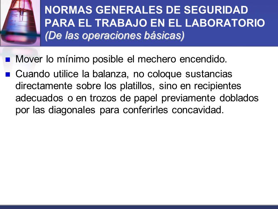 (De las operaciones básicas) NORMAS GENERALES DE SEGURIDAD PARA EL TRABAJO EN EL LABORATORIO (De las operaciones básicas) Mover lo mínimo posible el m