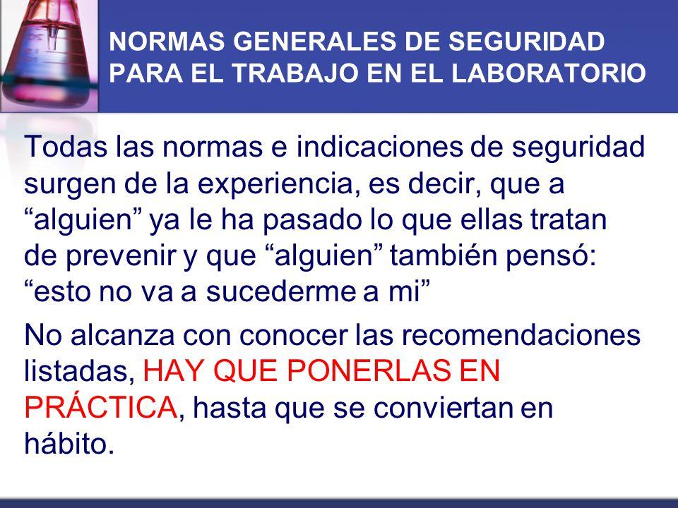 NORMAS GENERALES DE SEGURIDAD PARA EL TRABAJO EN EL LABORATORIO Todas las normas e indicaciones de seguridad surgen de la experiencia, es decir, que a