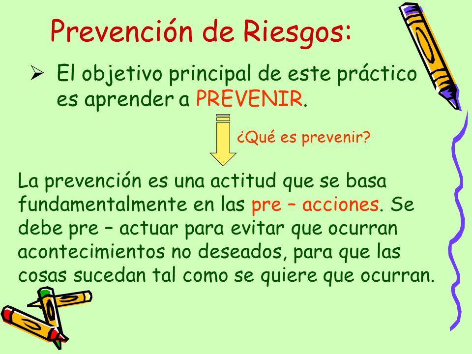 Prevención de Riesgos: El objetivo principal de este práctico es aprender a PREVENIR. La prevención es una actitud que se basa fundamentalmente en las