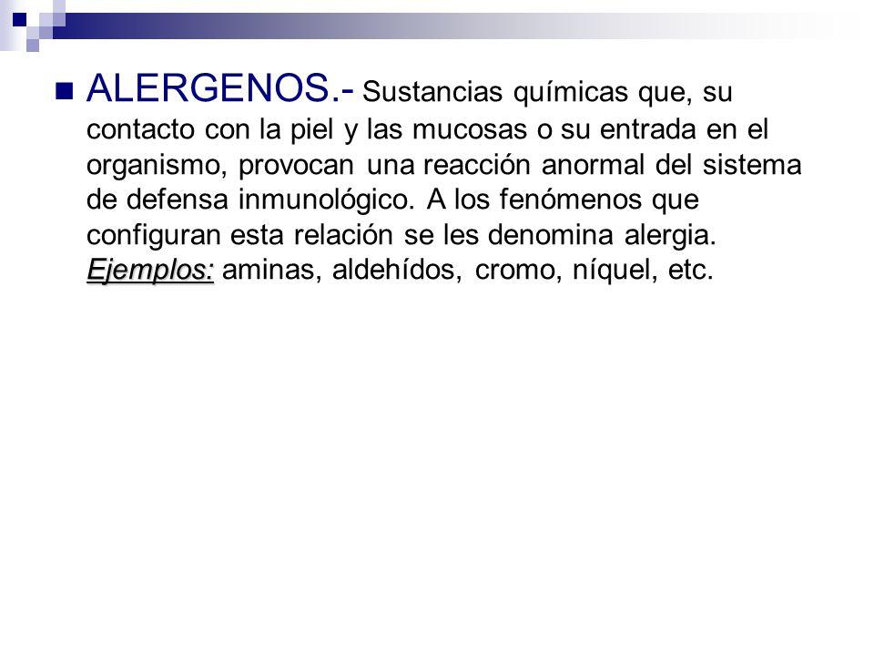 Ejemplos: ALERGENOS.- Sustancias químicas que, su contacto con la piel y las mucosas o su entrada en el organismo, provocan una reacción anormal del s