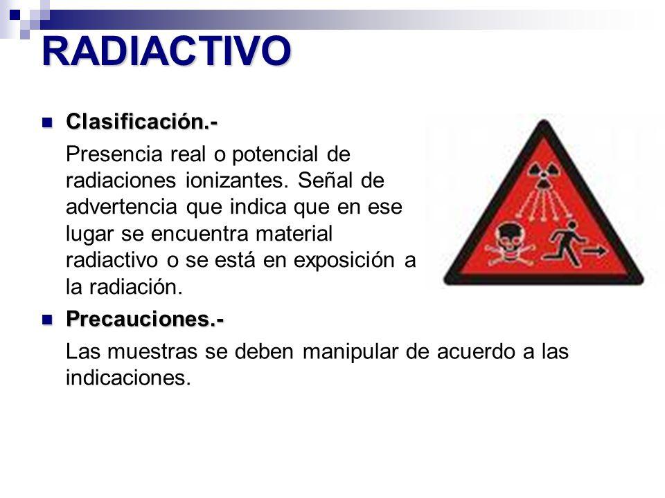 RADIACTIVO Precauciones.- Precauciones.- Las muestras se deben manipular de acuerdo a las indicaciones. Clasificación.- Clasificación.- Presencia real