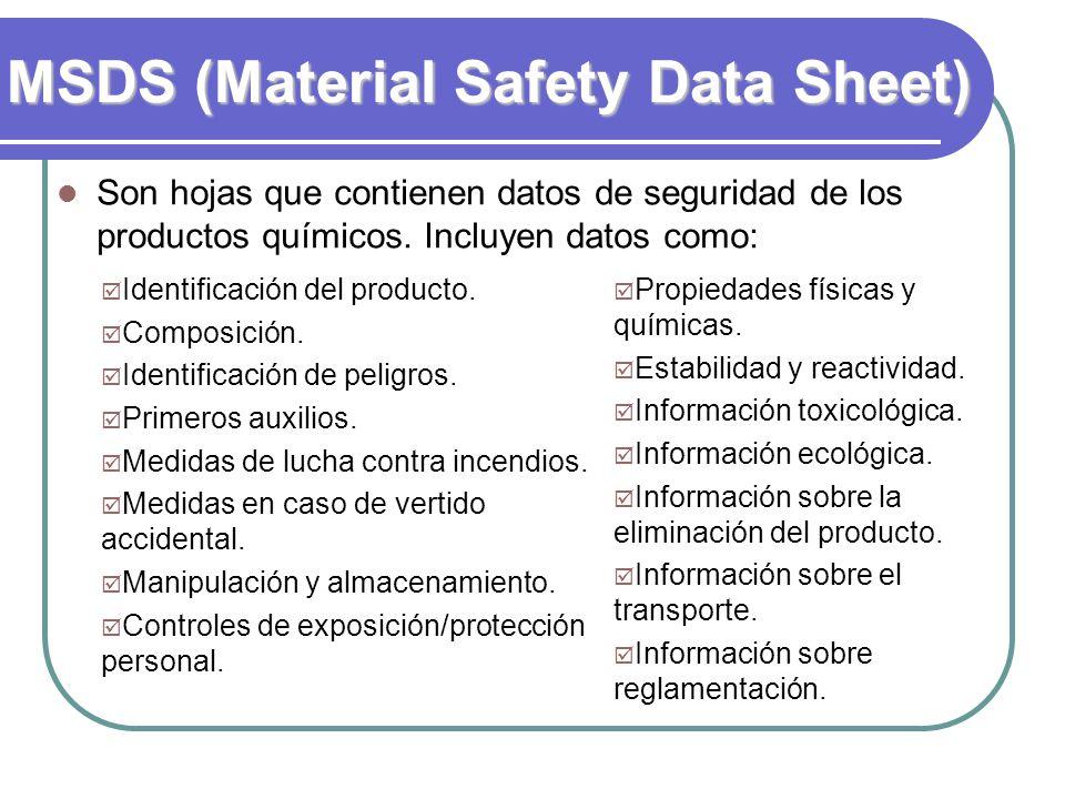 MSDS (Material Safety Data Sheet) Son hojas que contienen datos de seguridad de los productos químicos. Incluyen datos como: Identificación del produc