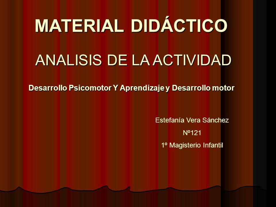 MATERIAL DIDÁCTICO Desarrollo Psicomotor Y Aprendizaje y Desarrollo motor ANALISIS DE LA ACTIVIDAD Estefanía Vera Sánchez Nº121 1º Magisterio Infantil